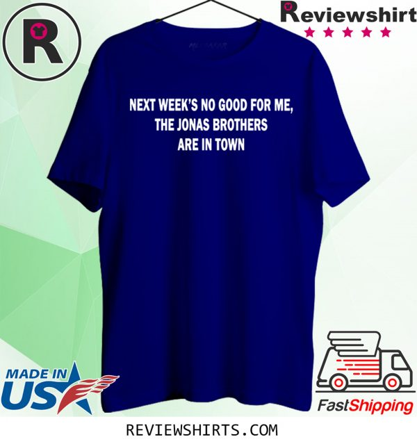 Next Weeks No Good For me The Jonas Brothers are in town tee shirt
