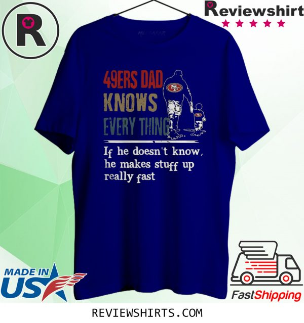 49ERS DAD KNOW EVERYTHING IF HE DOESNT KNOW HE MAKE STUFF UP REALLY FAST T-SHIRT