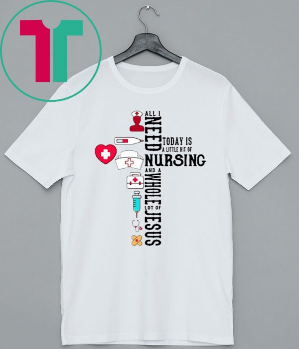 All I Need Today Is A Little Bit Of Nursing And A Whole Lot Of Jesus Shirt