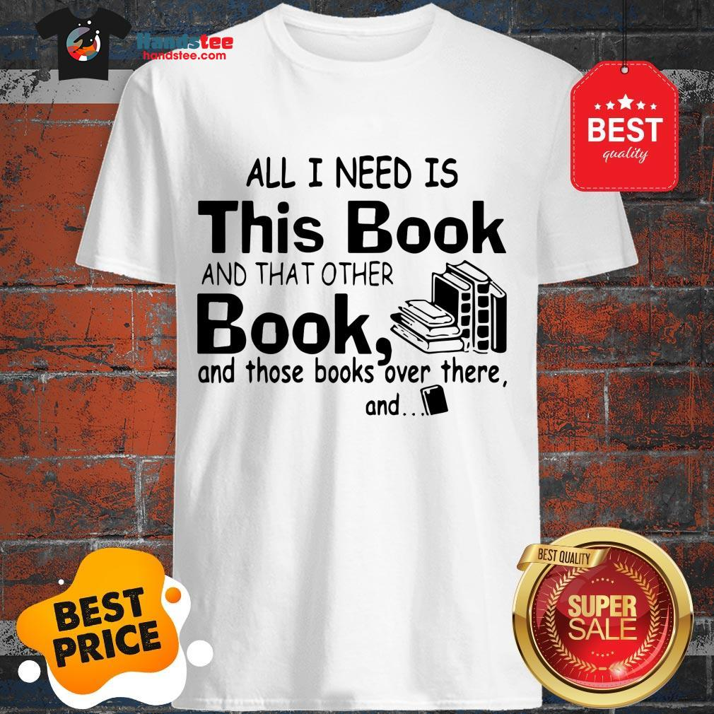 All I Need Is This Book And That Other Book And Those Books Over Shirt