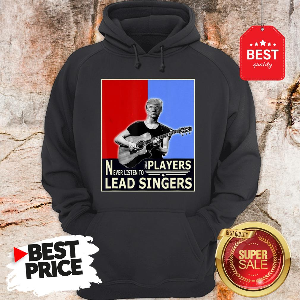 Happy Donald Trump Play Guitar Players Never Listen To Lead Singers Hoodie
