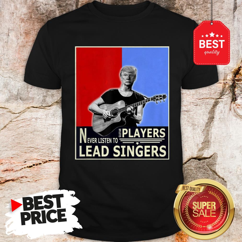 Happy Donald Trump Play Guitar Players Never Listen To Lead Singers Shirt