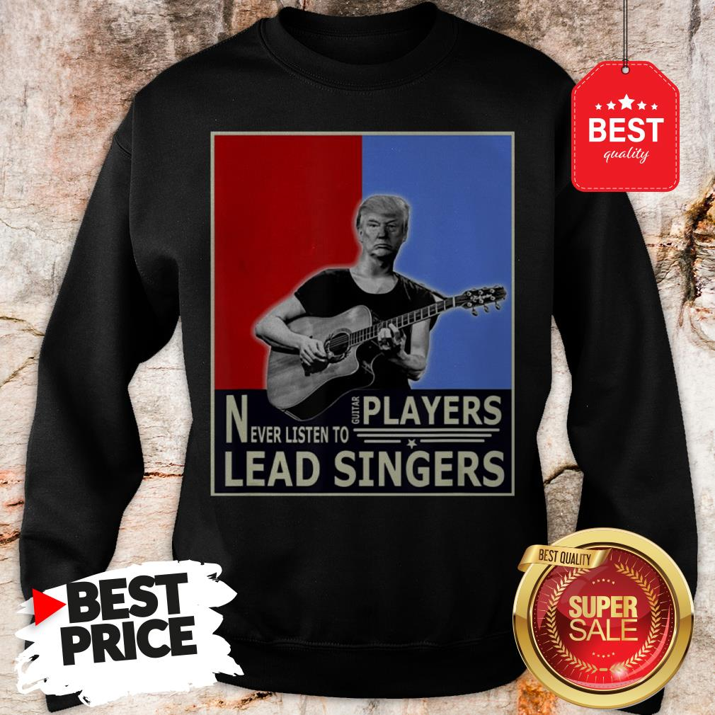 Happy Donald Trump Play Guitar Players Never Listen To Lead Singers Sweatshirt