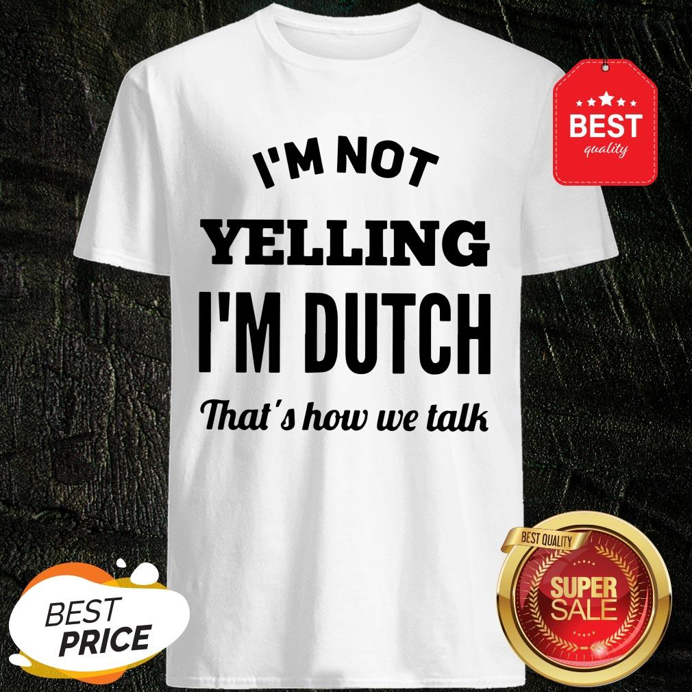 I'm Not Yelling I'm Dutch That's How We Talk Shirt
