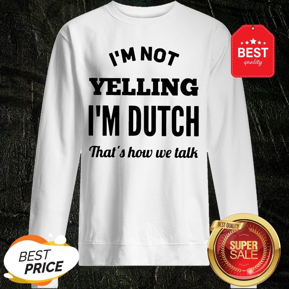 I'm Not Yelling I'm Dutch That's How We Talk Sweatshirt
