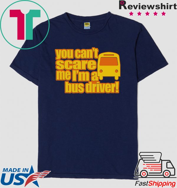 You Can't scare me I'm A Bus Driver Shirt