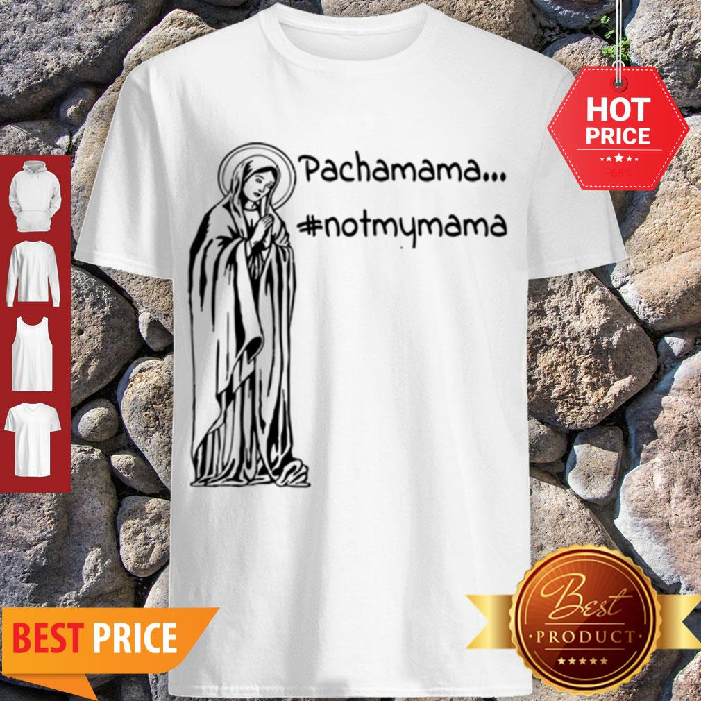 Official Pachamama – Not My Mama By Brightinspired Shirt