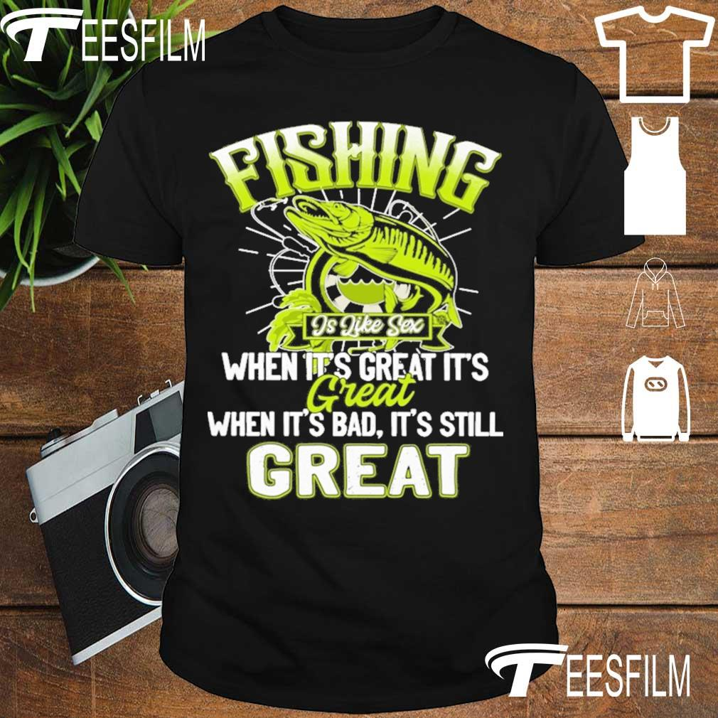 Fishing is like sex when it's great it's Great when it's bad it's still great shirt
