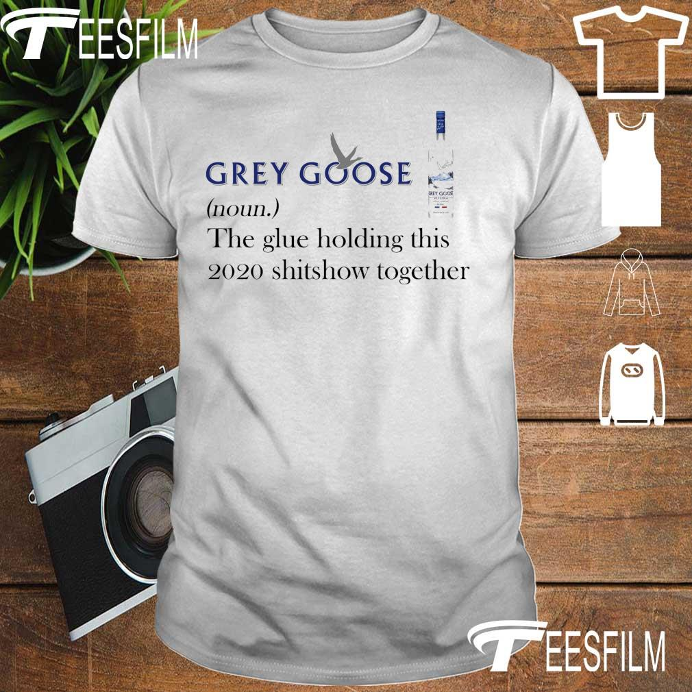 Grey Goose noun the glue holding this 2020 shitshow together shirt