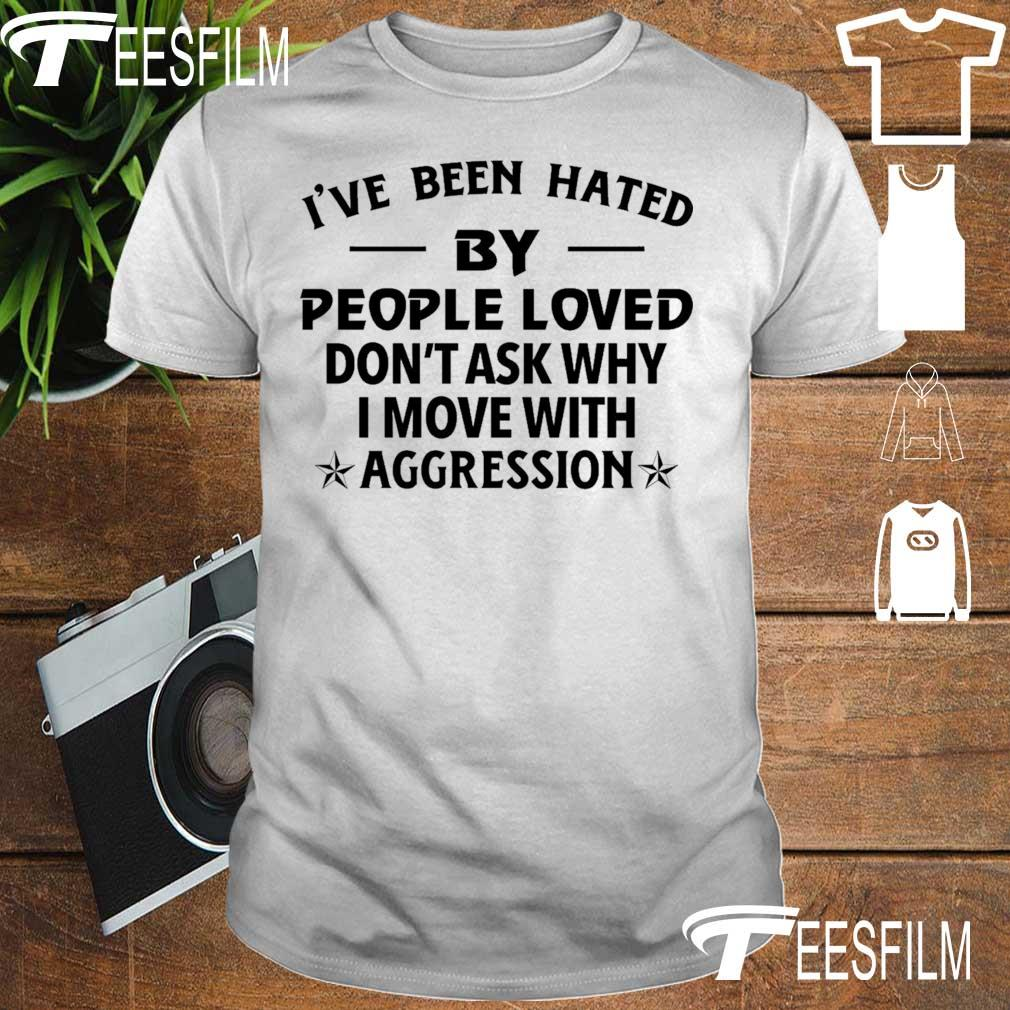 I've been haTed by people loved don't ask why I move with aggression shirt