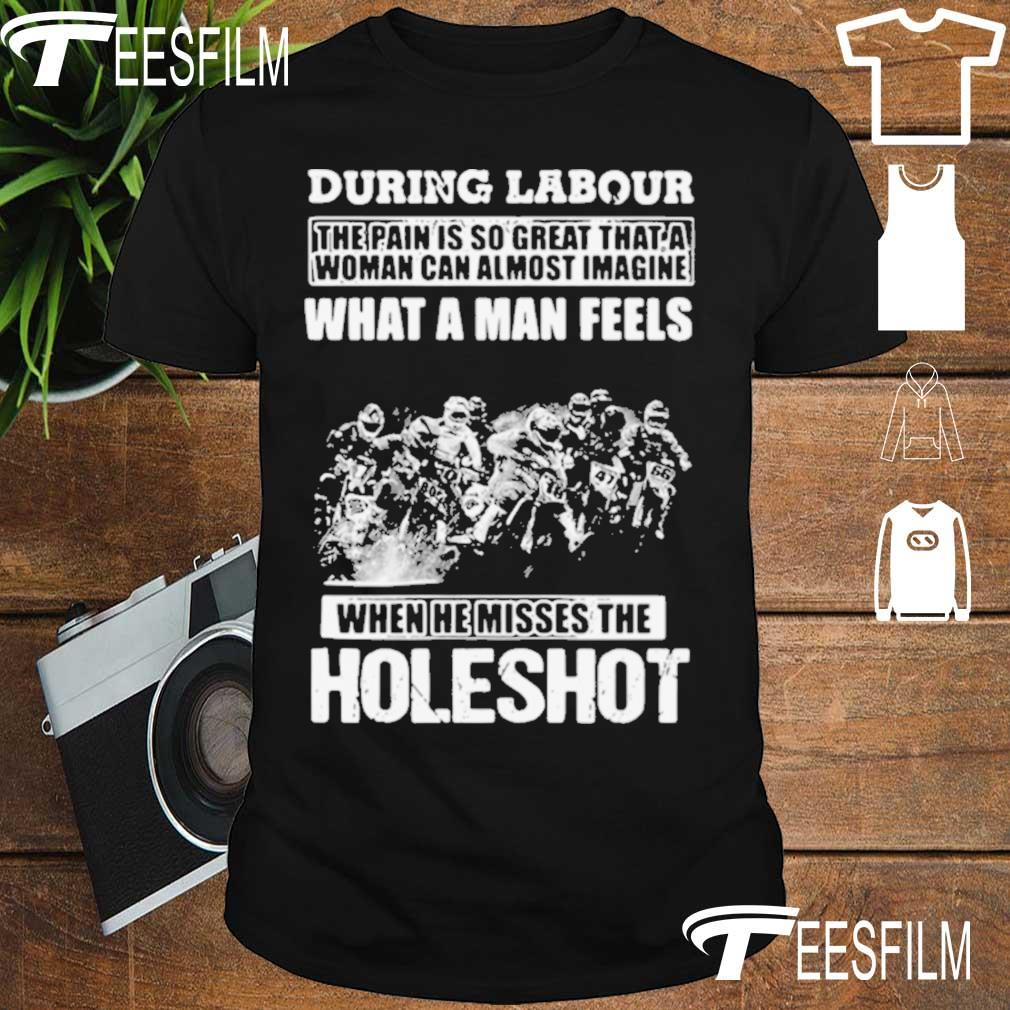 Official During Labour What A Man Feels When He Misses The Holeshot Shirt
